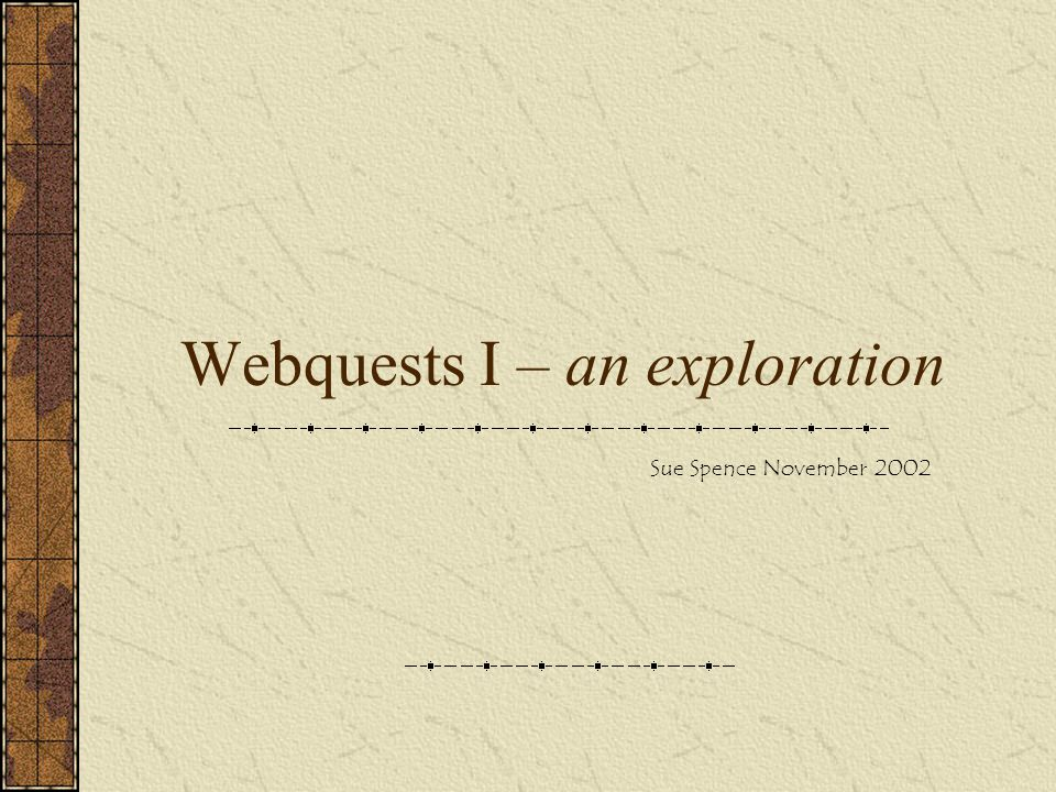 Webquests I – an exploration Sue Spence November 2002