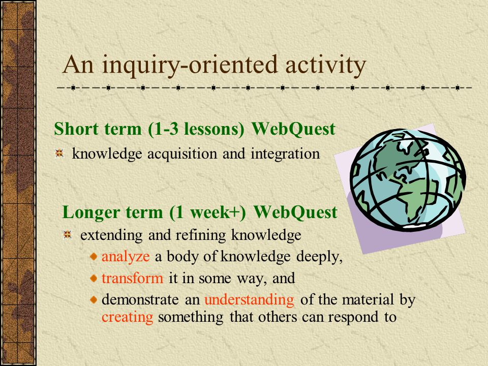An inquiry-oriented activity Short term (1-3 lessons) WebQuest knowledge acquisition and integration Longer term (1 week+) WebQuest extending and refining knowledge analyze a body of knowledge deeply, transform it in some way, and demonstrate an understanding of the material by creating something that others can respond to