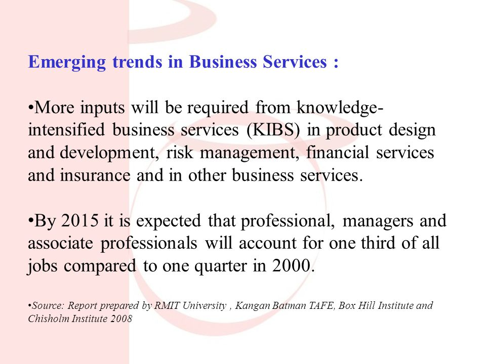 Emerging trends in Business Services : More inputs will be required from knowledge- intensified business services (KIBS) in product design and development, risk management, financial services and insurance and in other business services.