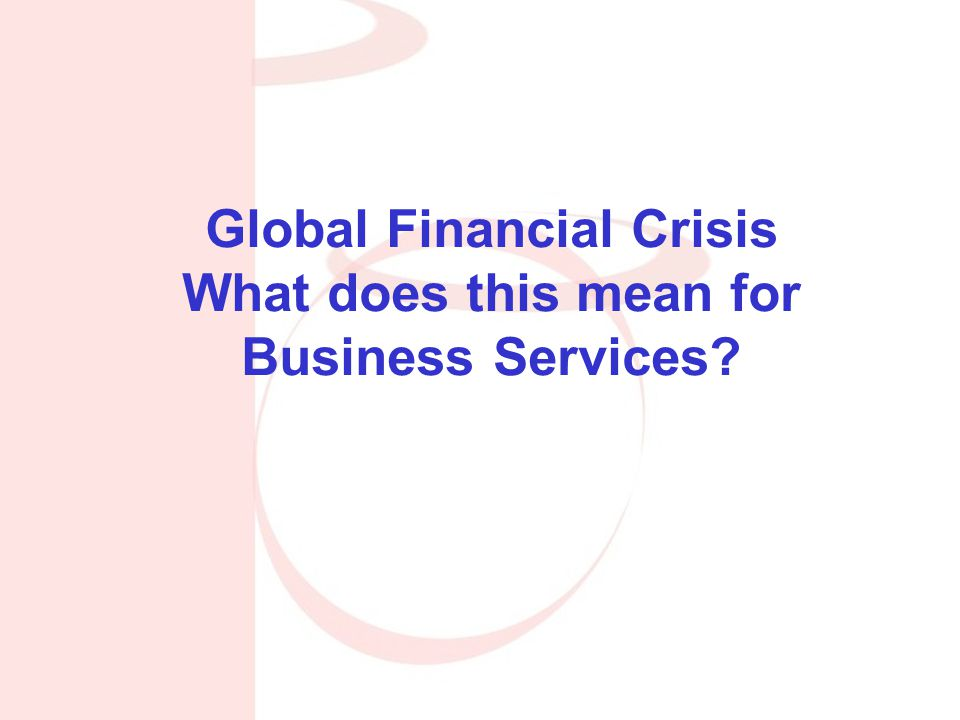 Global Financial Crisis What does this mean for Business Services