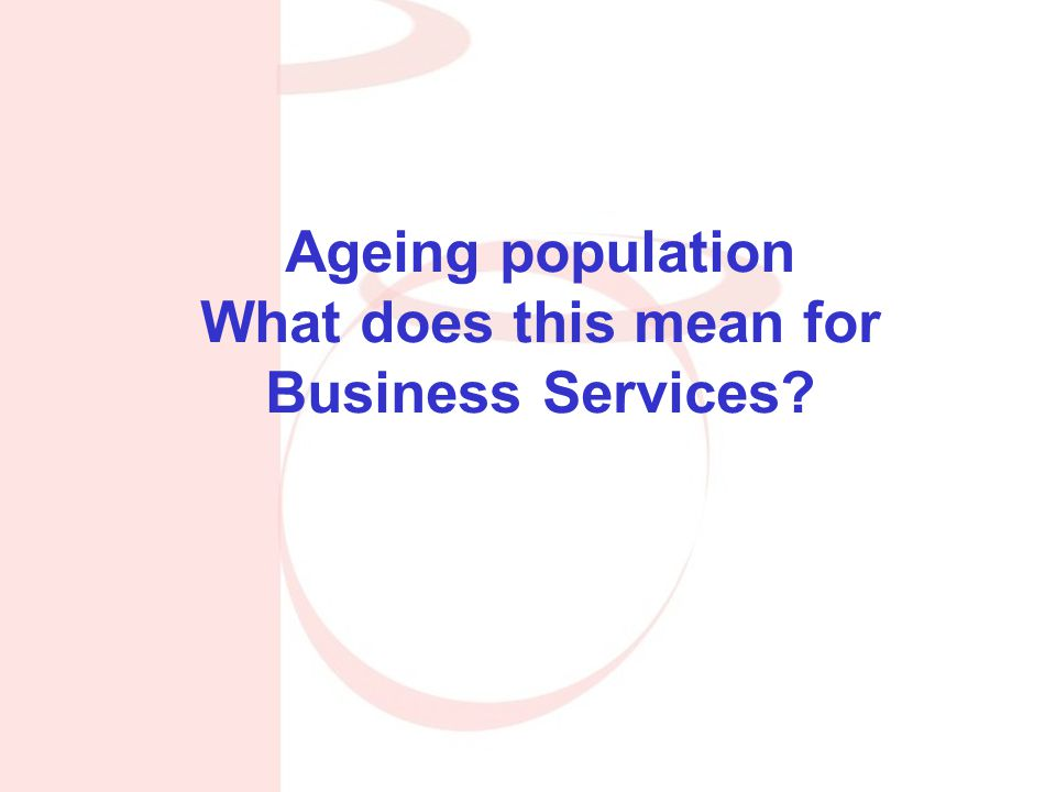 Ageing population What does this mean for Business Services