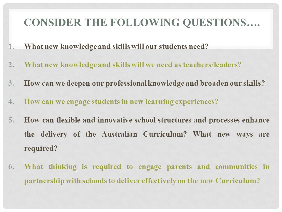 CONSIDER THE FOLLOWING QUESTIONS…. 1.What new knowledge and skills will our students need.