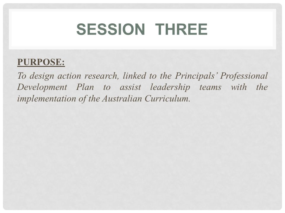 SESSION THREE PURPOSE: To design action research, linked to the Principals' Professional Development Plan to assist leadership teams with the implementation of the Australian Curriculum.