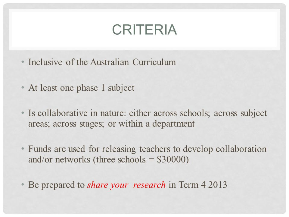 CRITERIA Inclusive of the Australian Curriculum At least one phase 1 subject Is collaborative in nature: either across schools; across subject areas; across stages; or within a department Funds are used for releasing teachers to develop collaboration and/or networks (three schools = $30000) Be prepared to share your research in Term 4 2013
