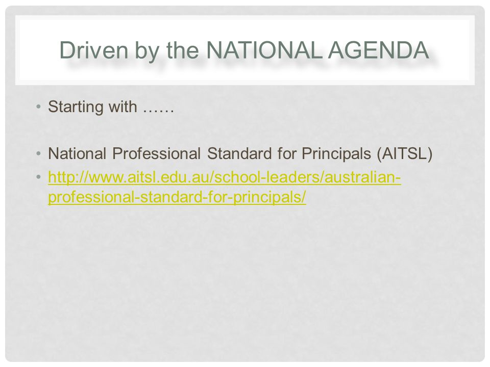 Driven by the NATIONAL AGENDA Starting with …… National Professional Standard for Principals (AITSL) http://www.aitsl.edu.au/school-leaders/australian- professional-standard-for-principals/http://www.aitsl.edu.au/school-leaders/australian- professional-standard-for-principals/