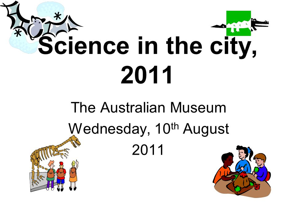 Science in the city, 2011 The Australian Museum Wednesday, 10 th August 2011
