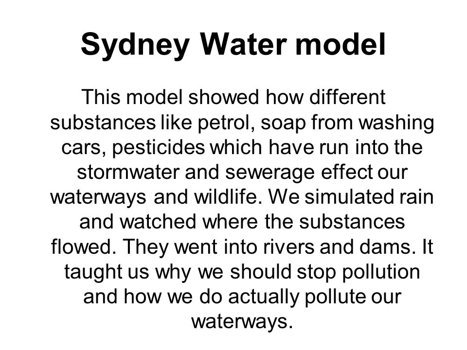 Sydney Water model This model showed how different substances like petrol, soap from washing cars, pesticides which have run into the stormwater and sewerage effect our waterways and wildlife.