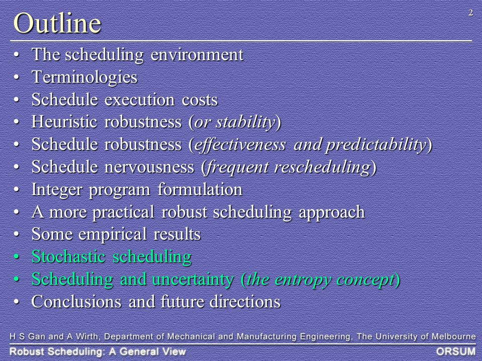2 Outline The scheduling environmentThe scheduling environment TerminologiesTerminologies Schedule execution costsSchedule execution costs Heuristic robustness (or stability)Heuristic robustness (or stability) Schedule robustness (effectiveness and predictability)Schedule robustness (effectiveness and predictability) Schedule nervousness (frequent rescheduling)Schedule nervousness (frequent rescheduling) Integer program formulationInteger program formulation A more practical robust scheduling approachA more practical robust scheduling approach Some empirical resultsSome empirical results Stochastic schedulingStochastic scheduling Scheduling and uncertainty (the entropy concept)Scheduling and uncertainty (the entropy concept) Conclusions and future directionsConclusions and future directions
