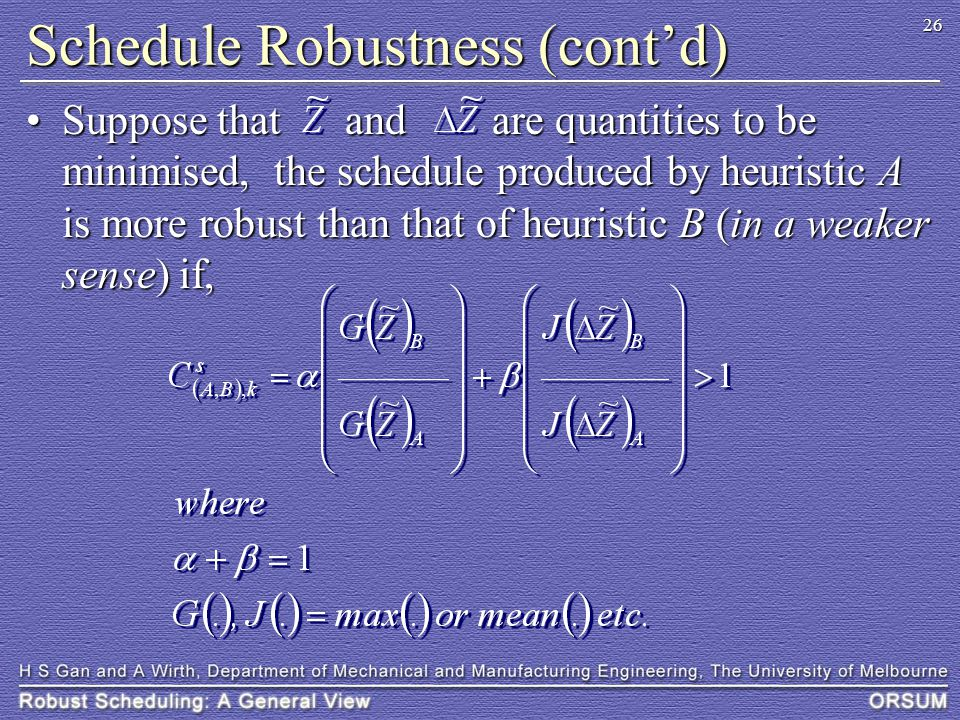 26 Schedule Robustness (cont'd) Suppose that and are quantities to be minimised, the schedule produced by heuristic A is more robust than that of heuristic B (in a weaker sense) if,Suppose that and are quantities to be minimised, the schedule produced by heuristic A is more robust than that of heuristic B (in a weaker sense) if,