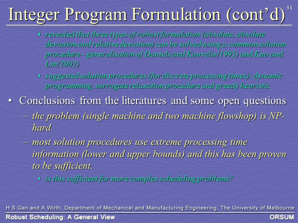 31 Integer Program Formulation (cont'd) revealed that three types of robust formulation (absolute, absolute deviation and relative deviation) can be solved using a common solution procedure - generalisation of Daniels and Kouvelis(1995) and Kuo and Lin(2002)revealed that three types of robust formulation (absolute, absolute deviation and relative deviation) can be solved using a common solution procedure - generalisation of Daniels and Kouvelis(1995) and Kuo and Lin(2002) suggested solution procedures (for discrete processing times): dynamic programming, surrogate relaxation procedure and greedy heuristicsuggested solution procedures (for discrete processing times): dynamic programming, surrogate relaxation procedure and greedy heuristic Conclusions from the literatures and some open questionsConclusions from the literatures and some open questions –the problem (single machine and two machine flowshop) is NP- hard.