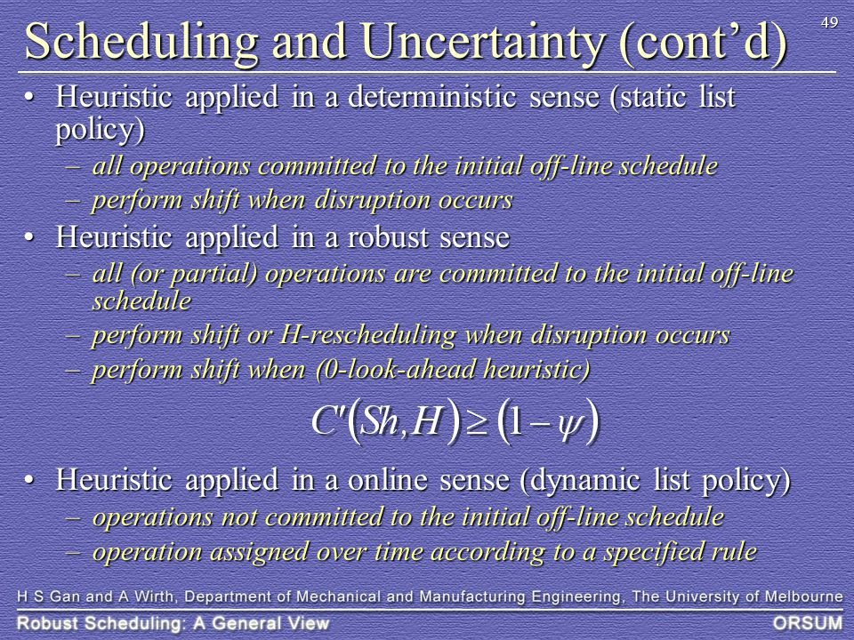 49 Scheduling and Uncertainty (cont'd) Heuristic applied in a deterministic sense (static list policy)Heuristic applied in a deterministic sense (static list policy) –all operations committed to the initial off-line schedule –perform shift when disruption occurs Heuristic applied in a robust senseHeuristic applied in a robust sense –all (or partial) operations are committed to the initial off-line schedule –perform shift or H-rescheduling when disruption occurs –perform shift when (0-look-ahead heuristic) Heuristic applied in a online sense (dynamic list policy)Heuristic applied in a online sense (dynamic list policy) –operations not committed to the initial off-line schedule –operation assigned over time according to a specified rule