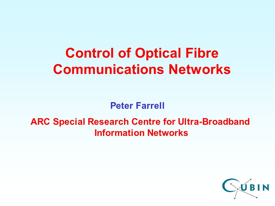 ARC Special Research Centre for Ultra-Broadband Information Networks Control of Optical Fibre Communications Networks Peter Farrell