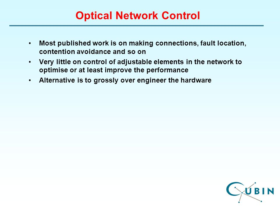 Optical Network Control Most published work is on making connections, fault location, contention avoidance and so on Very little on control of adjustable elements in the network to optimise or at least improve the performance Alternative is to grossly over engineer the hardware