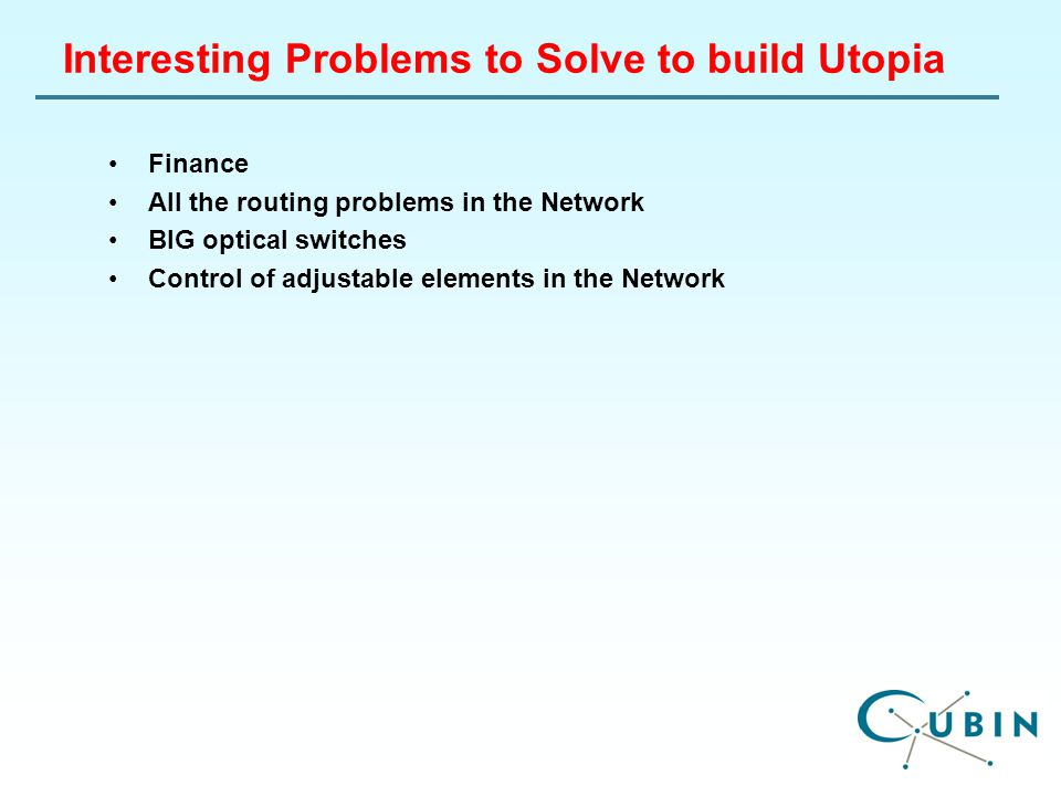 Interesting Problems to Solve to build Utopia Finance All the routing problems in the Network BIG optical switches Control of adjustable elements in the Network
