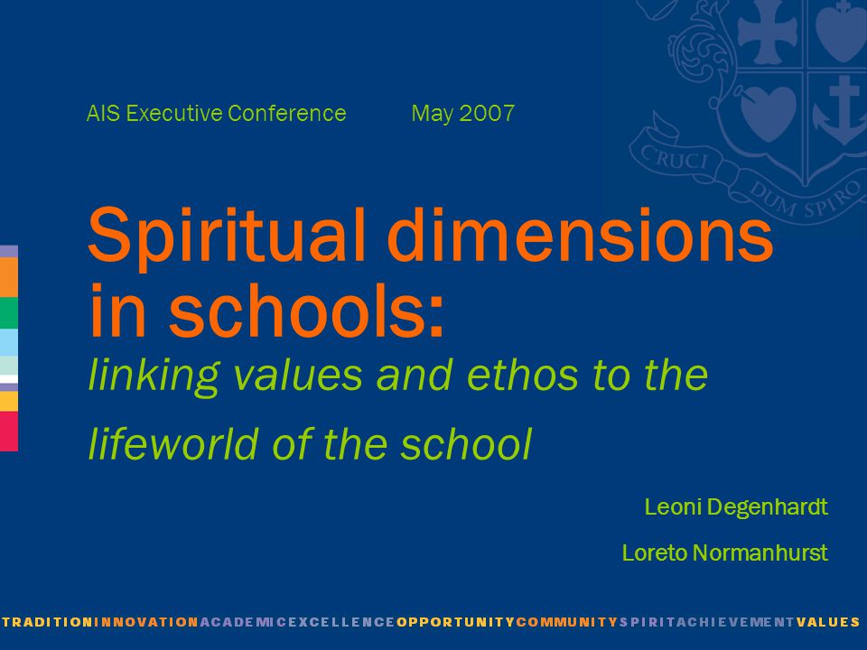 AIS Executive Conference May 2007 Spiritual dimensions in schools: linking values and ethos to the lifeworld of the school Leoni Degenhardt Loreto Normanhurst