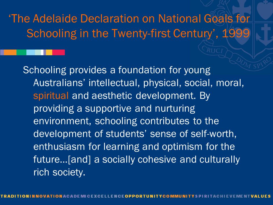 'The Adelaide Declaration on National Goals for Schooling in the Twenty-first Century', 1999 Schooling provides a foundation for young Australians' intellectual, physical, social, moral, spiritual and aesthetic development.