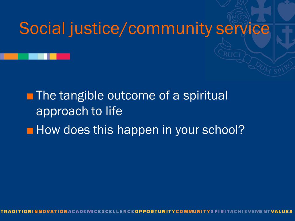 Social justice/community service  The tangible outcome of a spiritual approach to life  How does this happen in your school