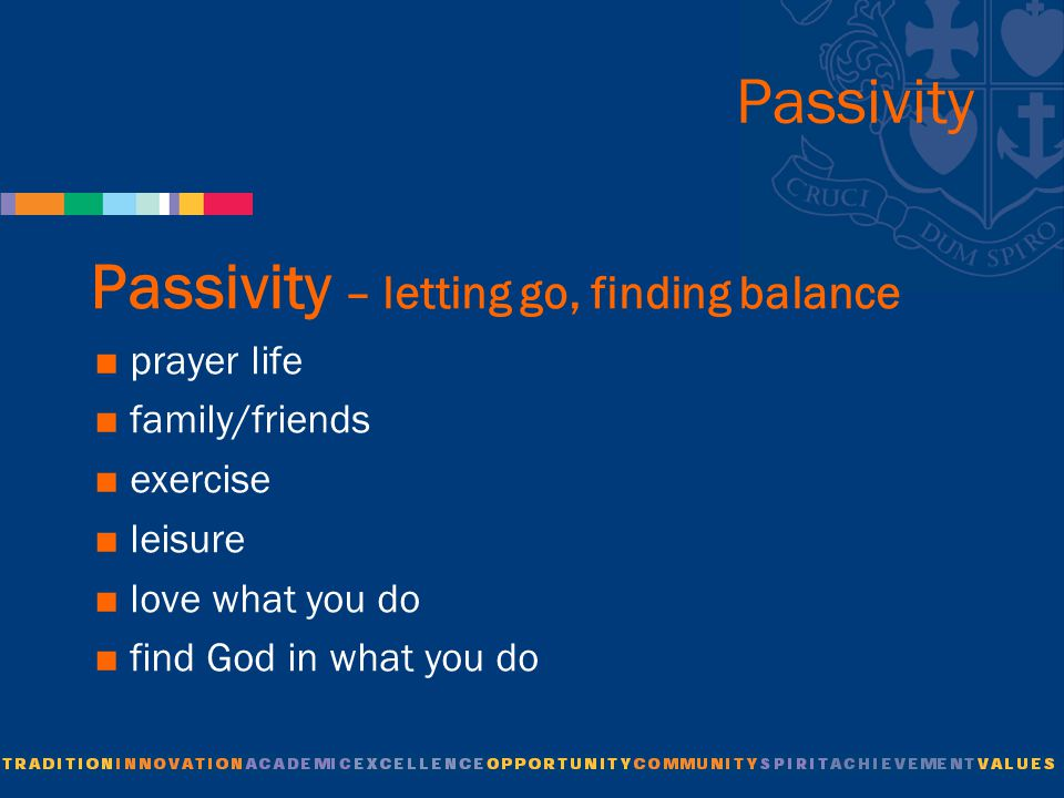 Passivity Passivity – letting go, finding balance  prayer life  family/friends  exercise  leisure  love what you do  find God in what you do