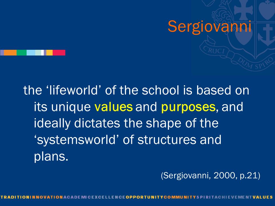 Sergiovanni the 'lifeworld' of the school is based on its unique values and purposes, and ideally dictates the shape of the 'systemsworld' of structures and plans.