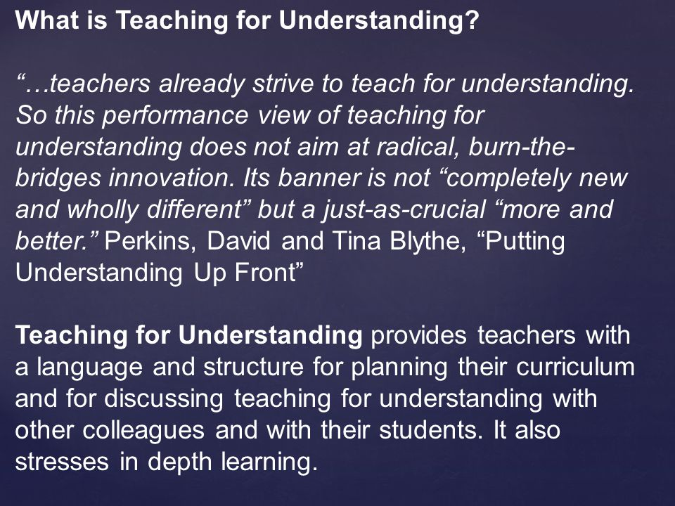 What is Teaching for Understanding. …teachers already strive to teach for understanding.