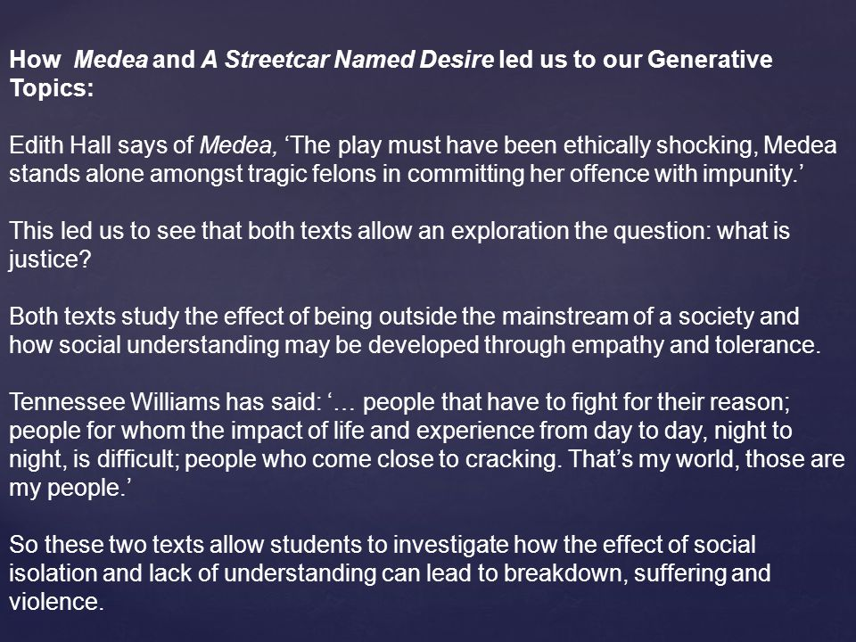 How Medea and A Streetcar Named Desire led us to our Generative Topics: Edith Hall says of Medea, 'The play must have been ethically shocking, Medea stands alone amongst tragic felons in committing her offence with impunity.' This led us to see that both texts allow an exploration the question: what is justice.