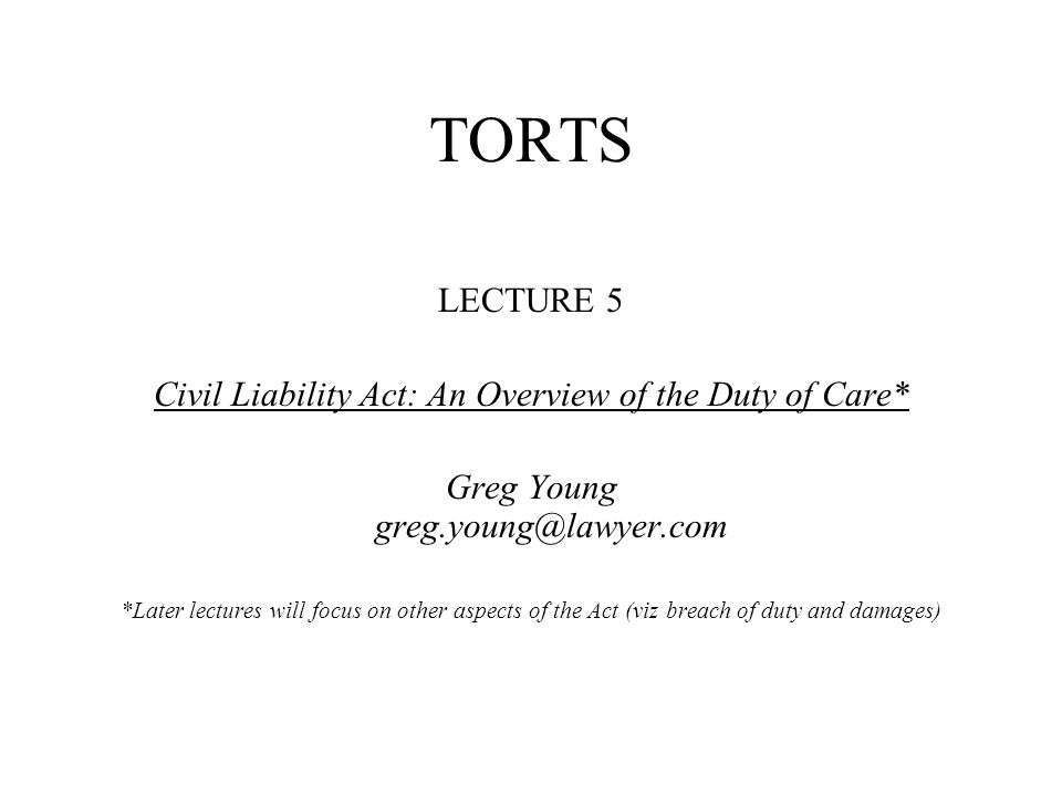 TORTS LECTURE 5 Civil Liability Act: An Overview of the Duty of Care* Greg Young greg.young@lawyer.com *Later lectures will focus on other aspects of the Act (viz breach of duty and damages)