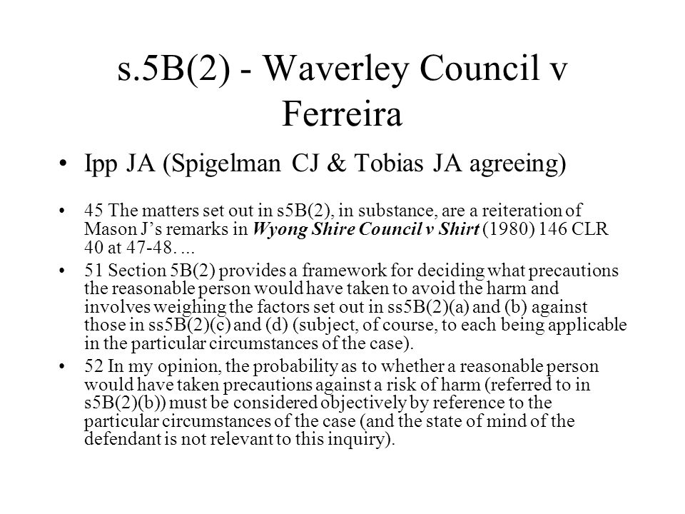 s.5B(2) - Waverley Council v Ferreira Ipp JA (Spigelman CJ & Tobias JA agreeing) 45 The matters set out in s5B(2), in substance, are a reiteration of Mason J's remarks in Wyong Shire Council v Shirt (1980) 146 CLR 40 at 47-48....