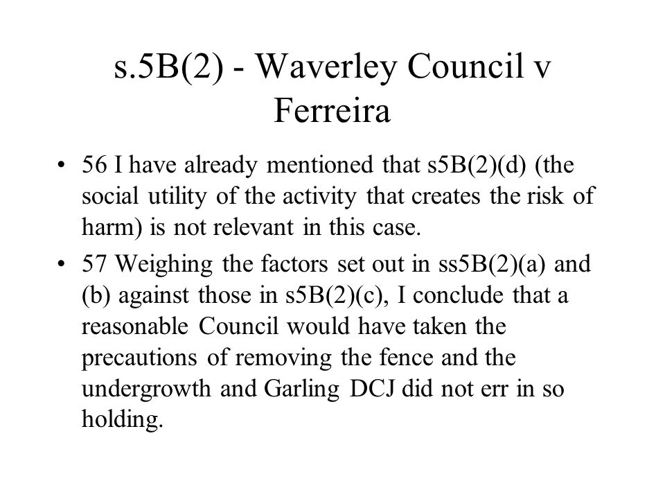 s.5B(2) - Waverley Council v Ferreira 56 I have already mentioned that s5B(2)(d) (the social utility of the activity that creates the risk of harm) is not relevant in this case.