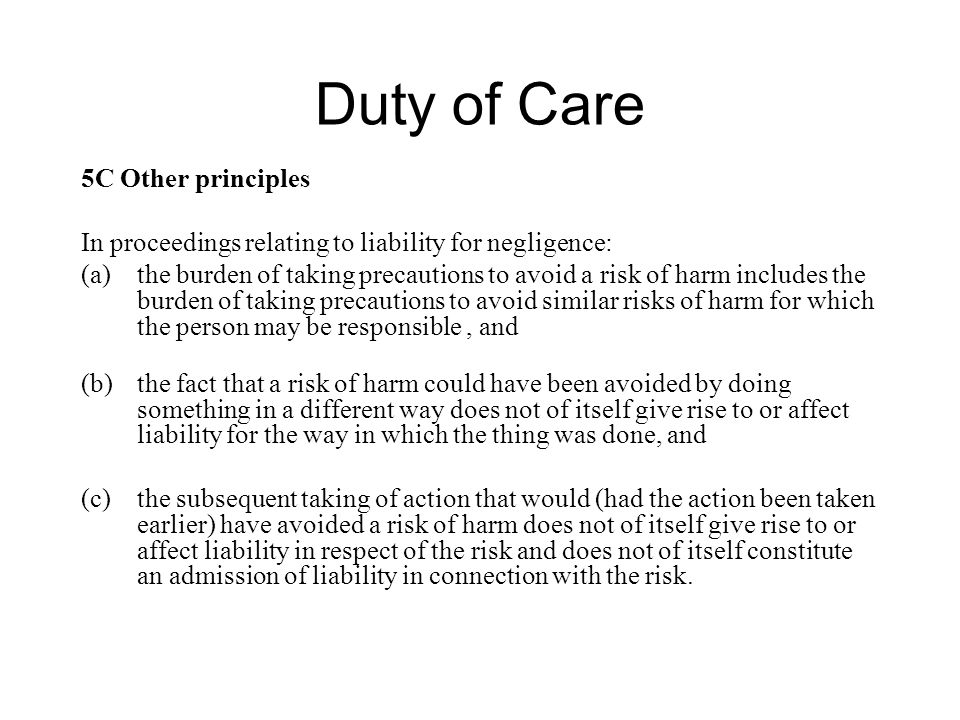 Duty of Care 5C Other principles In proceedings relating to liability for negligence: (a)the burden of taking precautions to avoid a risk of harm includes the burden of taking precautions to avoid similar risks of harm for which the person may be responsible, and (b)the fact that a risk of harm could have been avoided by doing something in a different way does not of itself give rise to or affect liability for the way in which the thing was done, and (c)the subsequent taking of action that would (had the action been taken earlier) have avoided a risk of harm does not of itself give rise to or affect liability in respect of the risk and does not of itself constitute an admission of liability in connection with the risk.