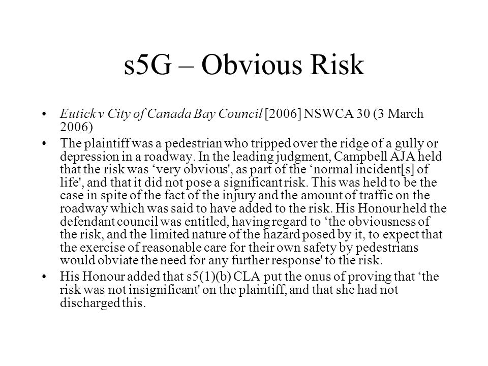 s5G – Obvious Risk Eutick v City of Canada Bay Council [2006] NSWCA 30 (3 March 2006) The plaintiff was a pedestrian who tripped over the ridge of a gully or depression in a roadway.
