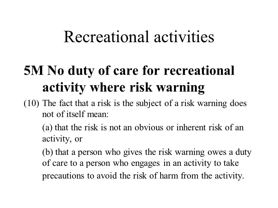 Recreational activities 5M No duty of care for recreational activity where risk warning (10)The fact that a risk is the subject of a risk warning does not of itself mean: (a) that the risk is not an obvious or inherent risk of an activity, or (b) that a person who gives the risk warning owes a duty of care to a person who engages in an activity to take precautions to avoid the risk of harm from the activity.
