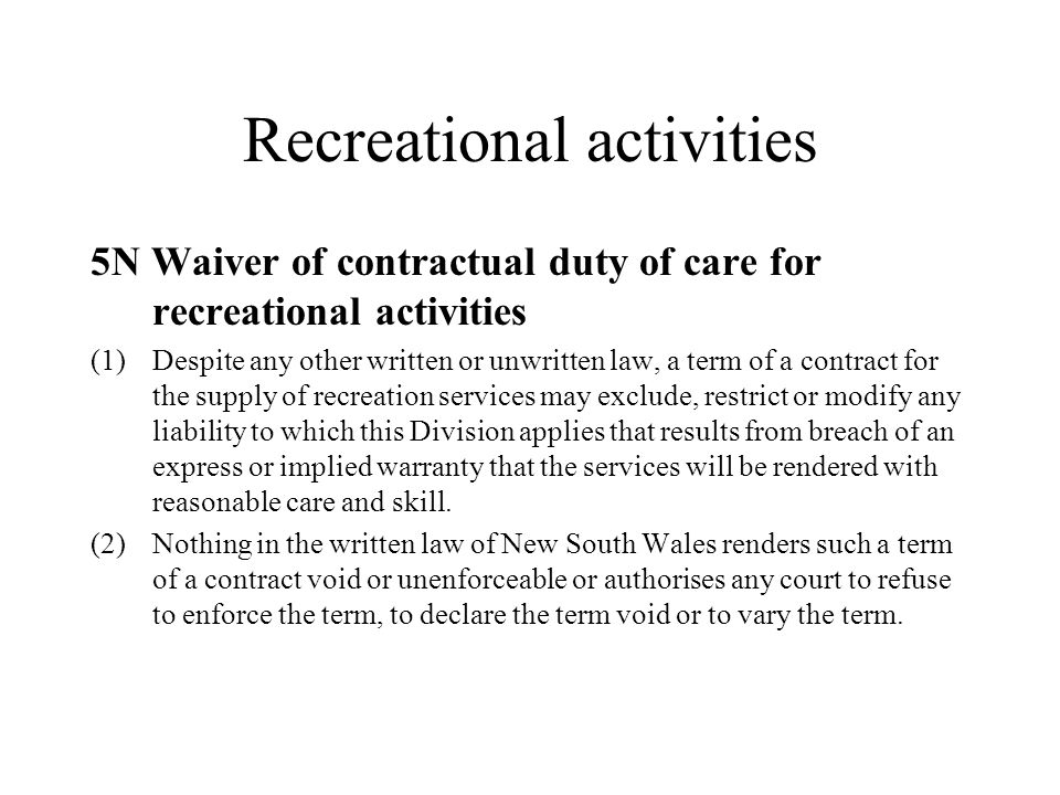 Recreational activities 5N Waiver of contractual duty of care for recreational activities (1)Despite any other written or unwritten law, a term of a contract for the supply of recreation services may exclude, restrict or modify any liability to which this Division applies that results from breach of an express or implied warranty that the services will be rendered with reasonable care and skill.