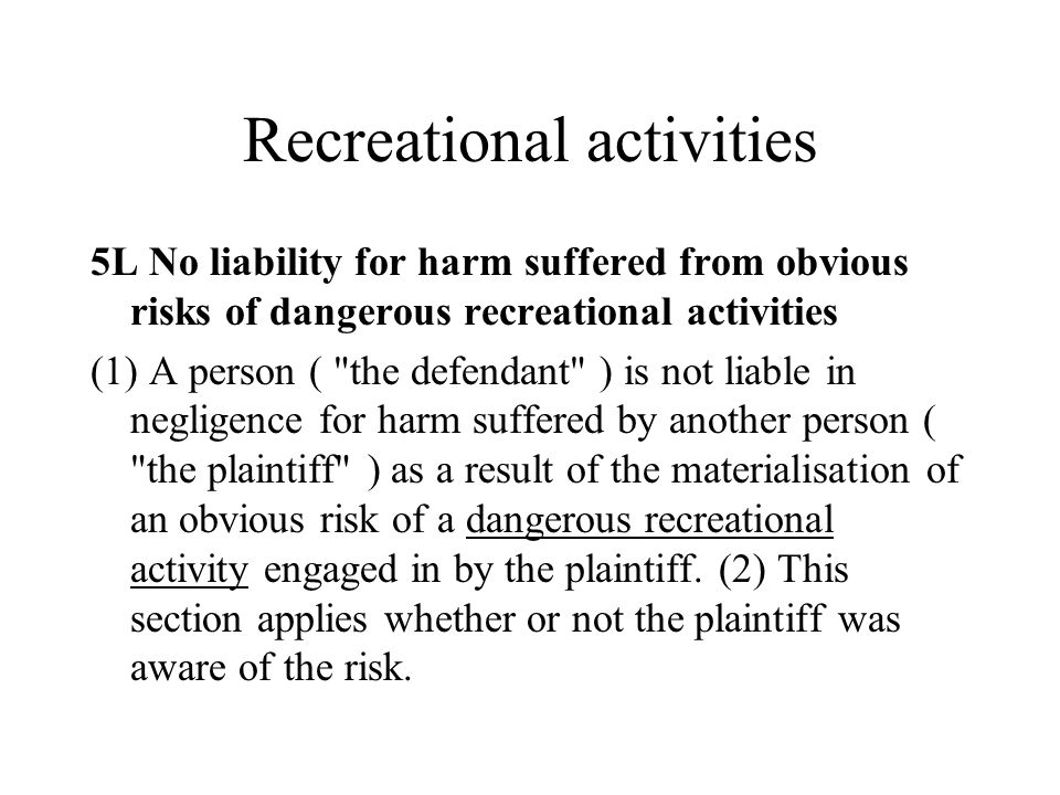 Recreational activities 5L No liability for harm suffered from obvious risks of dangerous recreational activities (1) A person ( the defendant ) is not liable in negligence for harm suffered by another person ( the plaintiff ) as a result of the materialisation of an obvious risk of a dangerous recreational activity engaged in by the plaintiff.