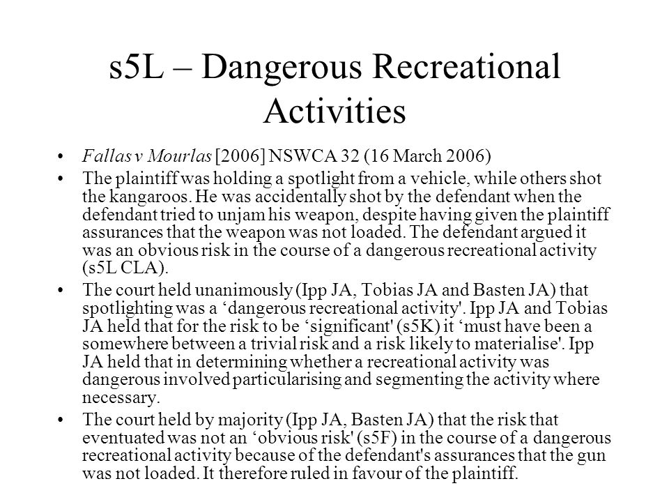 s5L – Dangerous Recreational Activities Fallas v Mourlas [2006] NSWCA 32 (16 March 2006) The plaintiff was holding a spotlight from a vehicle, while others shot the kangaroos.