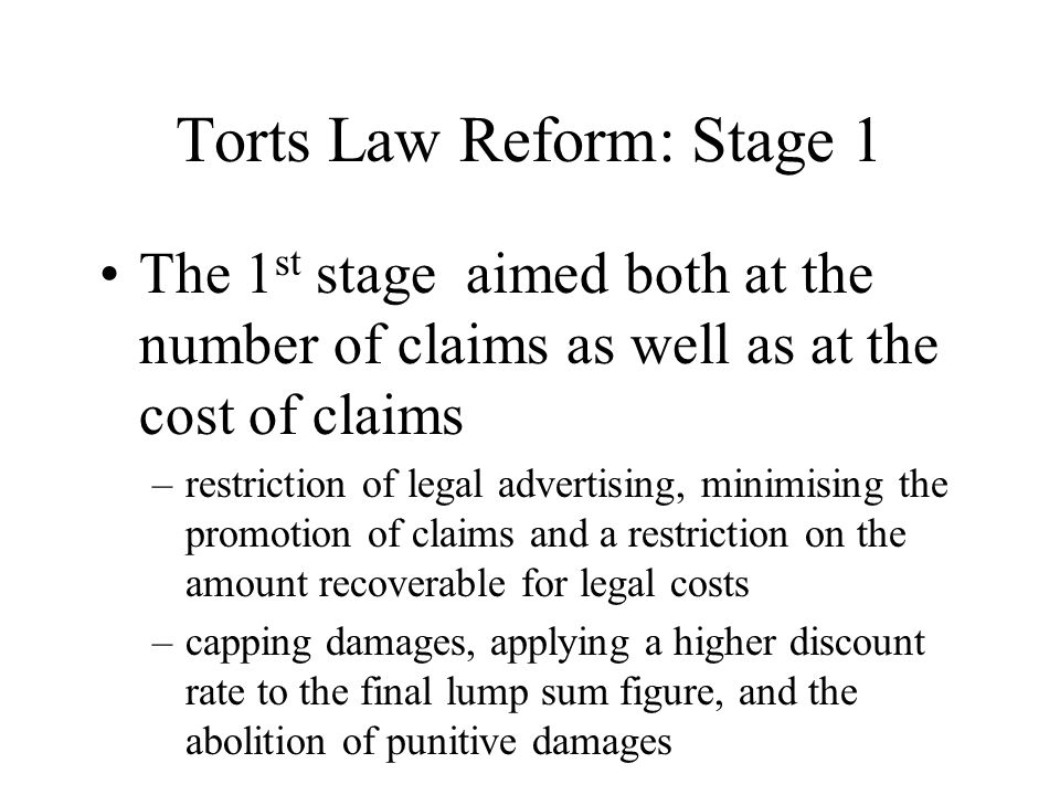 Torts Law Reform: Stage 1 The 1 st stage aimed both at the number of claims as well as at the cost of claims –restriction of legal advertising, minimising the promotion of claims and a restriction on the amount recoverable for legal costs –capping damages, applying a higher discount rate to the final lump sum figure, and the abolition of punitive damages