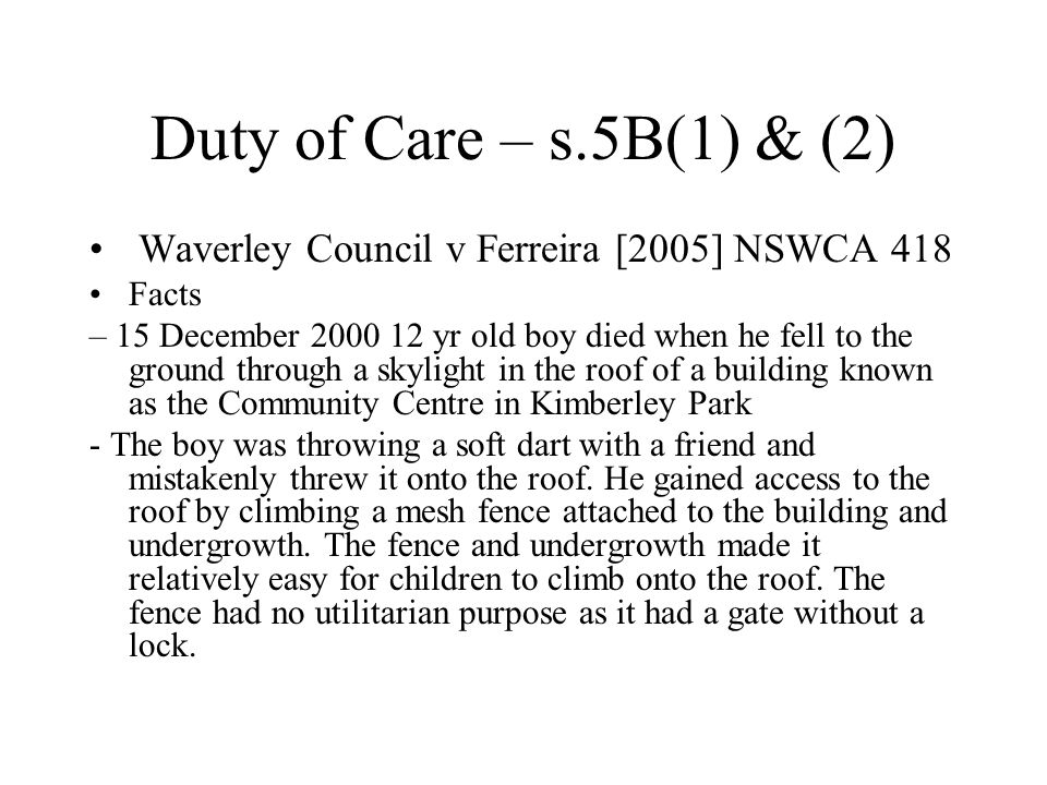 Duty of Care – s.5B(1) & (2) Waverley Council v Ferreira [2005] NSWCA 418 Facts – 15 December 2000 12 yr old boy died when he fell to the ground through a skylight in the roof of a building known as the Community Centre in Kimberley Park - The boy was throwing a soft dart with a friend and mistakenly threw it onto the roof.