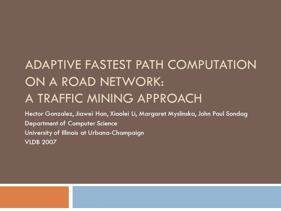 ADAPTIVE FASTEST PATH COMPUTATION ON A ROAD NETWORK: A TRAFFIC MINING APPROACH Hector Gonzalez, Jiawei Han, Xiaolei Li, Margaret Myslinska, John Paul Sondag Department of Computer Science University of Illinois at Urbana-Champaign VLDB 2007