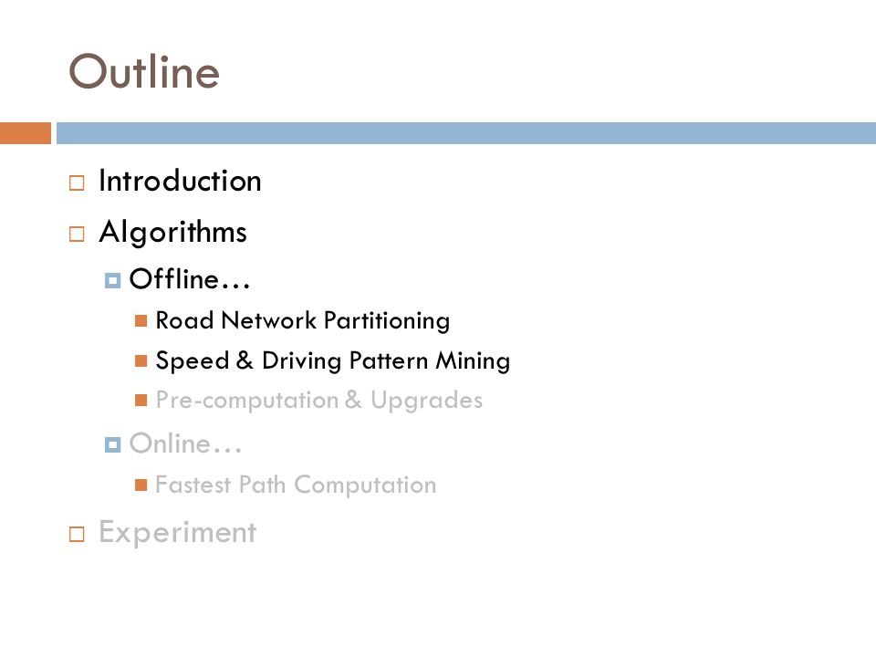 Outline  Introduction  Algorithms  Offline… Road Network Partitioning Speed & Driving Pattern Mining Pre-computation & Upgrades  Online… Fastest Path Computation  Experiment