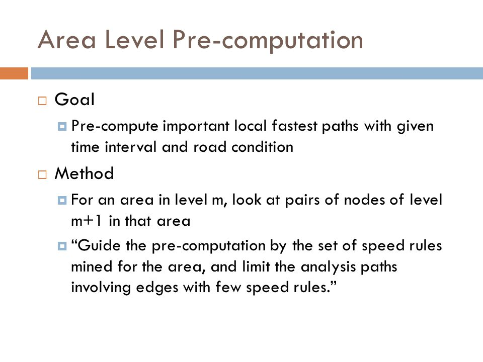 Area Level Pre-computation  Goal  Pre-compute important local fastest paths with given time interval and road condition  Method  For an area in level m, look at pairs of nodes of level m+1 in that area  Guide the pre-computation by the set of speed rules mined for the area, and limit the analysis paths involving edges with few speed rules.