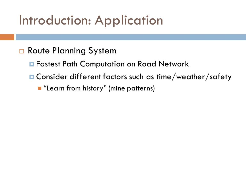 Introduction: Application  Route Planning System  Fastest Path Computation on Road Network  Consider different factors such as time/weather/safety Learn from history (mine patterns)