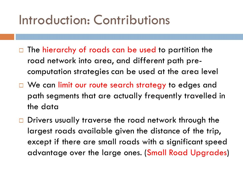 Introduction: Contributions  The hierarchy of roads can be used to partition the road network into area, and different path pre- computation strategies can be used at the area level  We can limit our route search strategy to edges and path segments that are actually frequently travelled in the data  Drivers usually traverse the road network through the largest roads available given the distance of the trip, except if there are small roads with a significant speed advantage over the large ones.