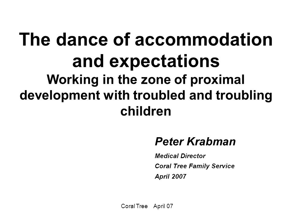 Coral Tree April 07 The dance of accommodation and expectations Working in the zone of proximal development with troubled and troubling children Peter Krabman Medical Director Coral Tree Family Service April 2007