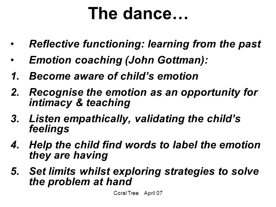 Coral Tree April 07 The dance… Reflective functioning: learning from the past Emotion coaching (John Gottman): 1.Become aware of child's emotion 2.Recognise the emotion as an opportunity for intimacy & teaching 3.Listen empathically, validating the child's feelings 4.Help the child find words to label the emotion they are having 5.Set limits whilst exploring strategies to solve the problem at hand