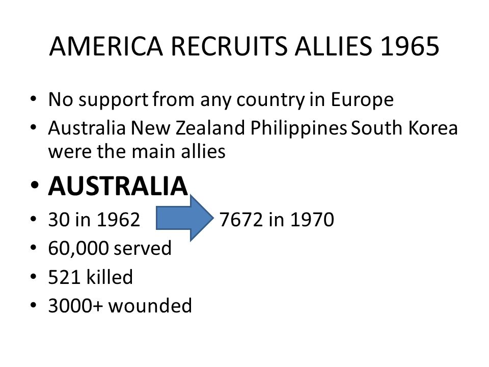 AMERICA RECRUITS ALLIES 1965 No support from any country in Europe Australia New Zealand Philippines South Korea were the main allies AUSTRALIA 30 in 1962 7672 in 1970 60,000 served 521 killed 3000+ wounded