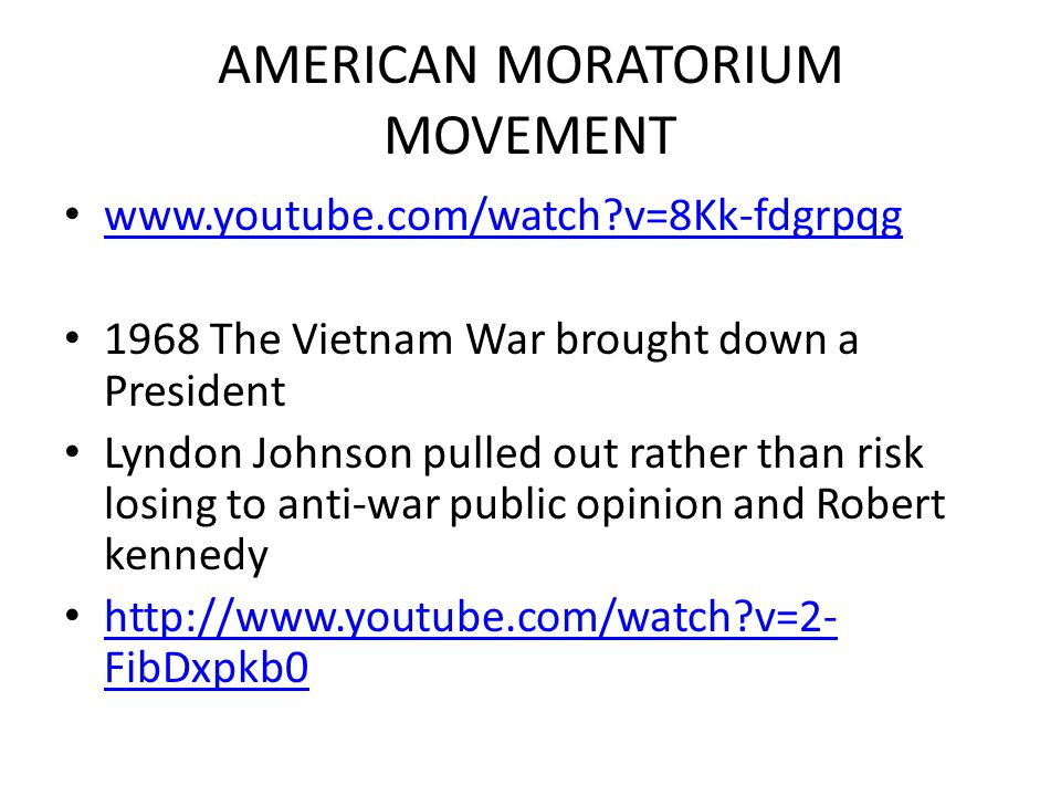 AMERICAN MORATORIUM MOVEMENT www.youtube.com/watch v=8Kk-fdgrpqg 1968 The Vietnam War brought down a President Lyndon Johnson pulled out rather than risk losing to anti-war public opinion and Robert kennedy http://www.youtube.com/watch v=2- FibDxpkb0 http://www.youtube.com/watch v=2- FibDxpkb0