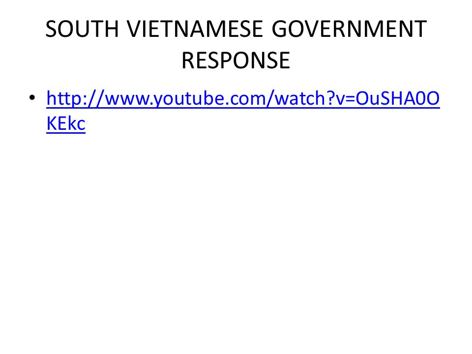SOUTH VIETNAMESE GOVERNMENT RESPONSE http://www.youtube.com/watch v=OuSHA0O KEkc http://www.youtube.com/watch v=OuSHA0O KEkc