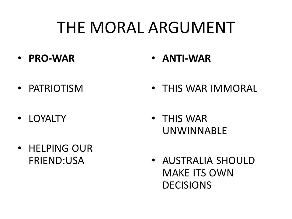 THE MORAL ARGUMENT PRO-WAR PATRIOTISM LOYALTY HELPING OUR FRIEND:USA ANTI-WAR THIS WAR IMMORAL THIS WAR UNWINNABLE AUSTRALIA SHOULD MAKE ITS OWN DECISIONS