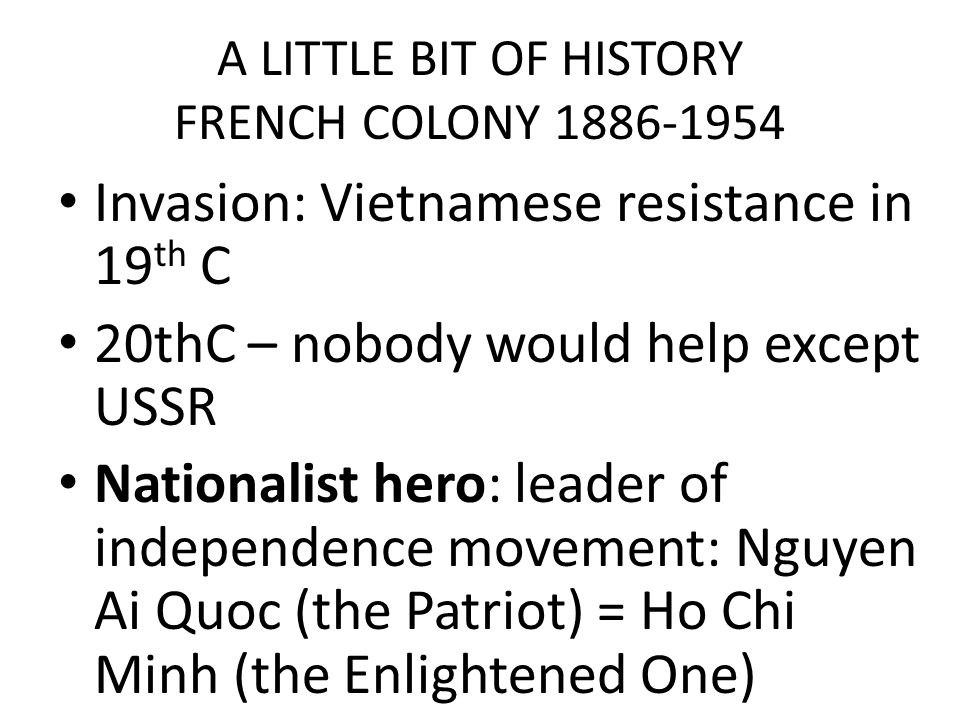 A LITTLE BIT OF HISTORY FRENCH COLONY 1886-1954 Invasion: Vietnamese resistance in 19 th C 20thC – nobody would help except USSR Nationalist hero: leader of independence movement: Nguyen Ai Quoc (the Patriot) = Ho Chi Minh (the Enlightened One)