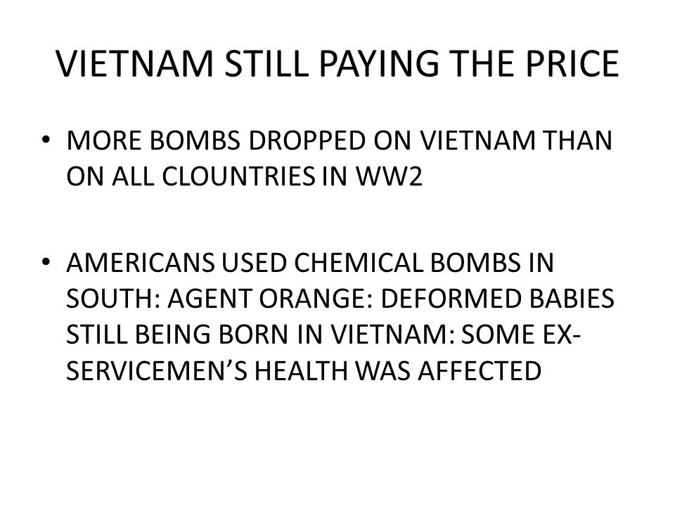 VIETNAM STILL PAYING THE PRICE MORE BOMBS DROPPED ON VIETNAM THAN ON ALL CLOUNTRIES IN WW2 AMERICANS USED CHEMICAL BOMBS IN SOUTH: AGENT ORANGE: DEFORMED BABIES STILL BEING BORN IN VIETNAM: SOME EX- SERVICEMEN'S HEALTH WAS AFFECTED