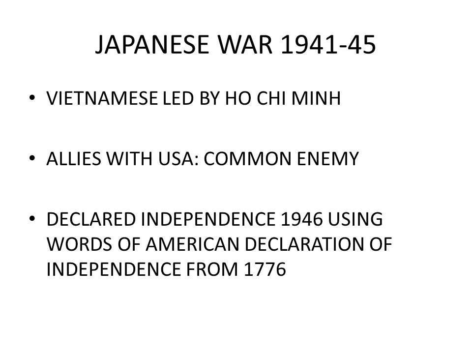 JAPANESE WAR 1941-45 VIETNAMESE LED BY HO CHI MINH ALLIES WITH USA: COMMON ENEMY DECLARED INDEPENDENCE 1946 USING WORDS OF AMERICAN DECLARATION OF INDEPENDENCE FROM 1776